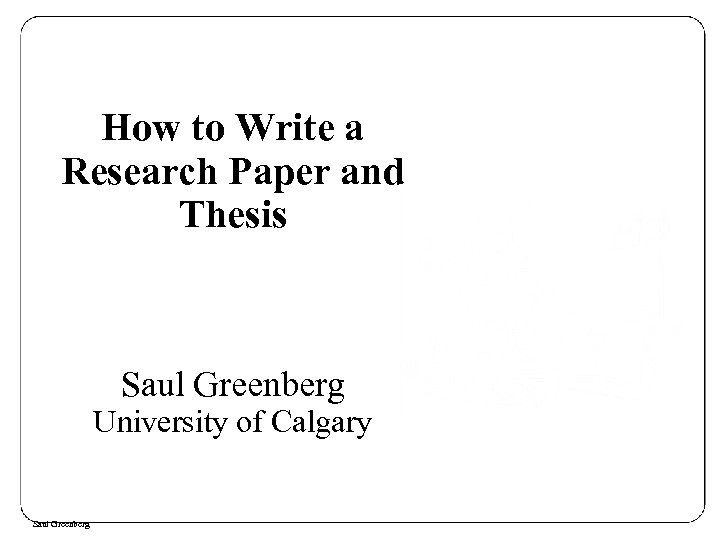How to Write a Research Paper and Thesis Saul Greenberg University of Calgary Saul