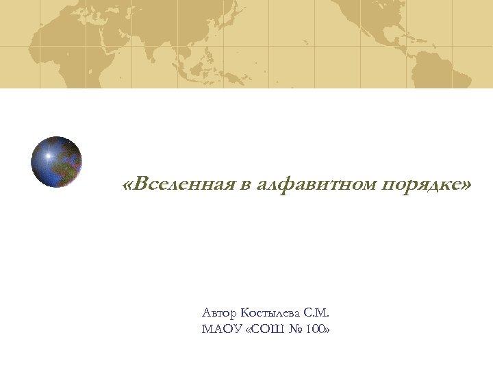 «Вселенная в алфавитном порядке» Автор Костылева С. М. МАОУ «СОШ № 100»