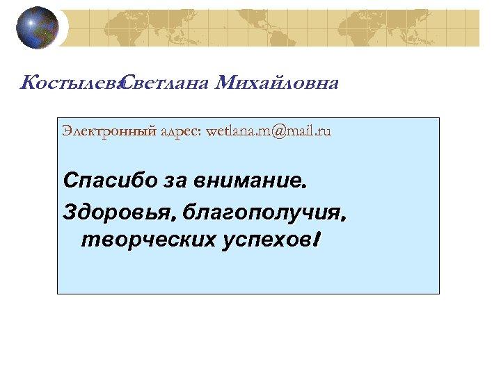 Костылева Светлана Михайловна Электронный адрес: wetlana. m@mail. ru Спасибо за внимание. Здоровья, благополучия, творческих