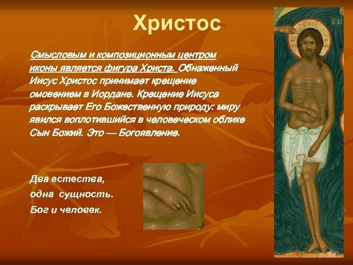 Христос Смысловым и композиционным центром иконы является фигура Христа. Обнаженный Иисус Христос принимает крещение