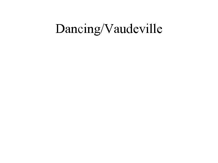 Dancing/Vaudeville