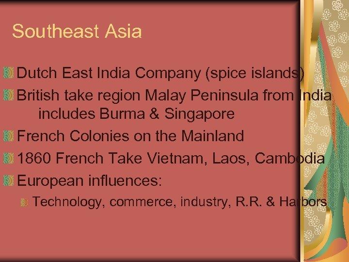 Southeast Asia Dutch East India Company (spice islands) British take region Malay Peninsula from