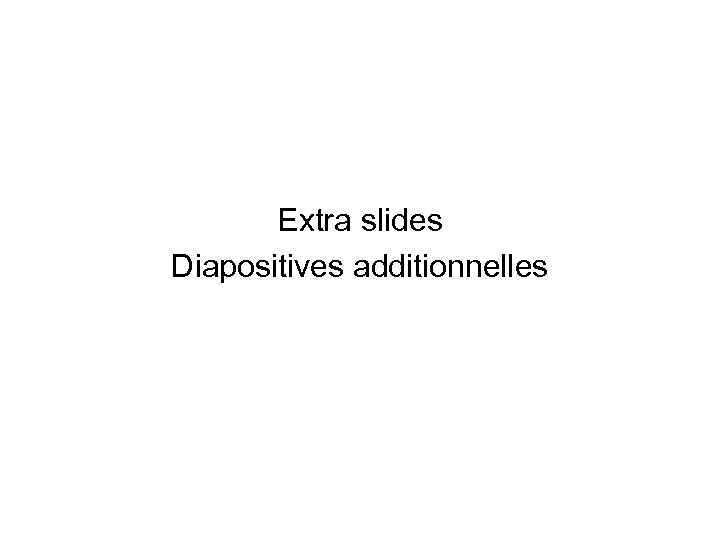 Extra slides Diapositives additionnelles