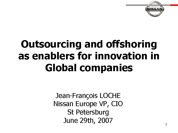 Outsourcing and offshoring as enablers for innovation in Global companies Jean-François LOCHE Nissan Europe