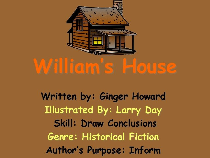 William's House Written by: Ginger Howard Illustrated By: Larry Day Skill: Draw Conclusions Genre:
