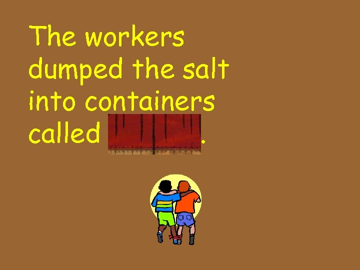 The workers dumped the salt into containers called barrels.
