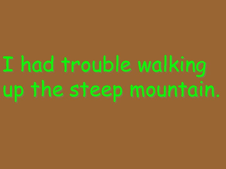 I had trouble walking up the steep mountain