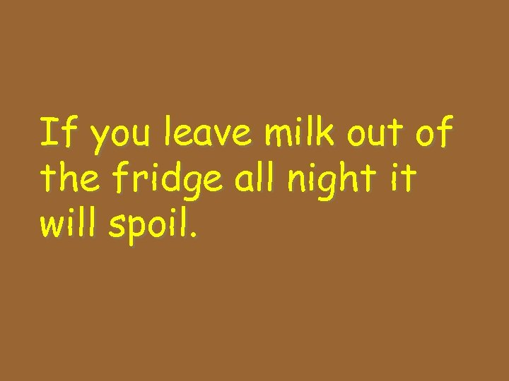 If you leave milk out of the fridge all night it will spoil.