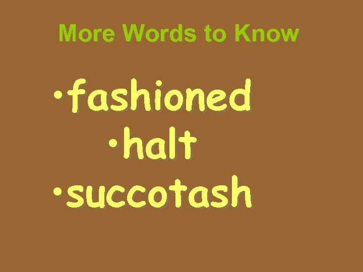More Words to Know • fashioned • halt • succotash