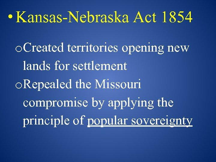 • Kansas-Nebraska Act 1854 o. Created territories opening new lands for settlement o.