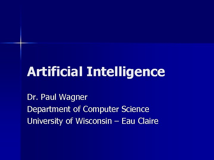 Artificial Intelligence Dr. Paul Wagner Department of Computer Science University of Wisconsin – Eau