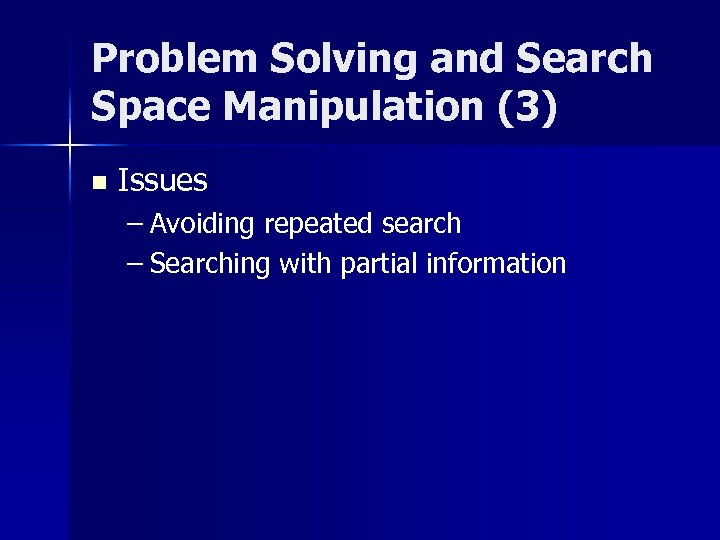 Problem Solving and Search Space Manipulation (3) n Issues – Avoiding repeated search –