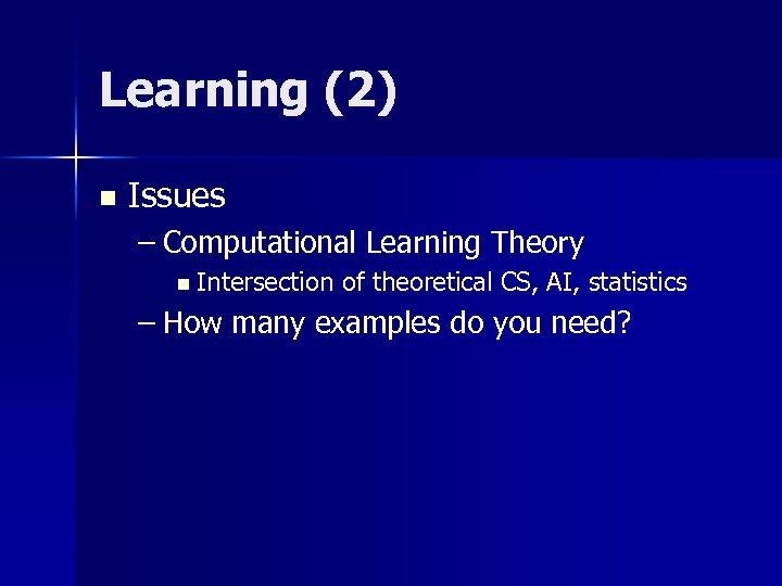 Learning (2) n Issues – Computational Learning Theory n Intersection of theoretical CS, AI,