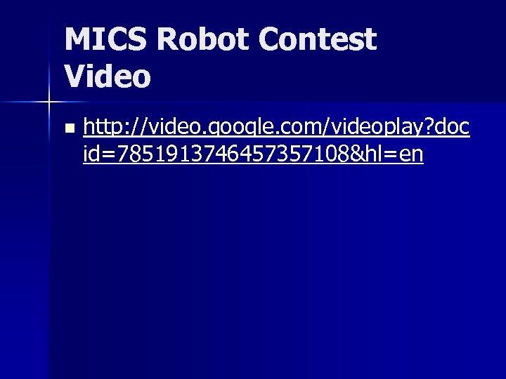 MICS Robot Contest Video n http: //video. google. com/videoplay? doc id=7851913746457357108&hl=en