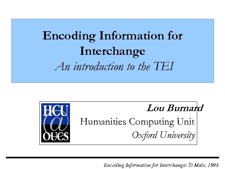 Encoding Information for Interchange An introduction to the TEI Lou Burnard Humanities Computing Unit