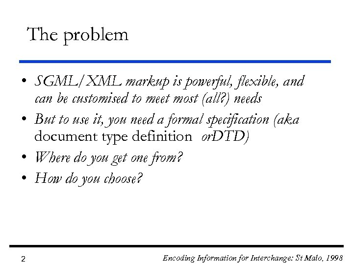 The problem • SGML/XML markup is powerful, flexible, and can be customised to meet