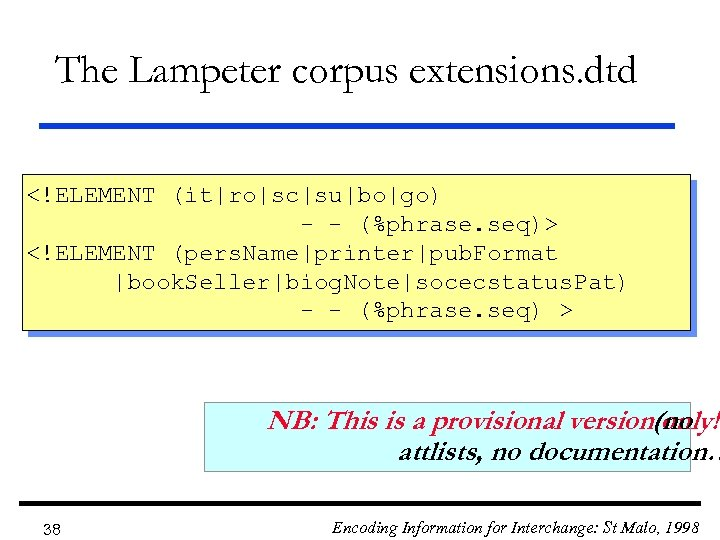 The Lampeter corpus extensions. dtd <!ELEMENT (it|ro|sc|su|bo|go) - - (%phrase. seq)> <!ELEMENT (pers. Name|printer|pub.