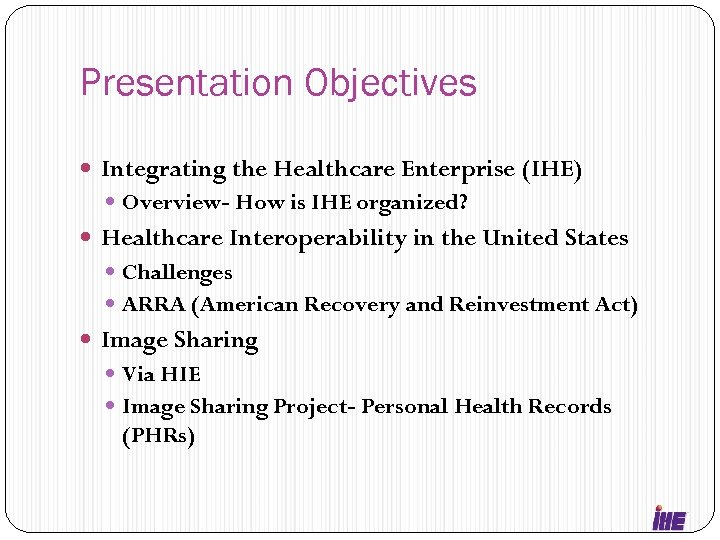 Presentation Objectives Integrating the Healthcare Enterprise (IHE) Overview- How is IHE organized? Healthcare Interoperability