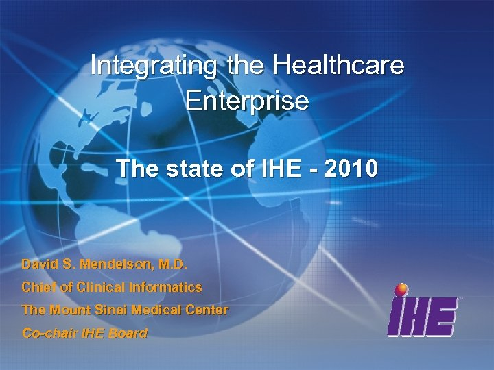 Integrating the Healthcare Enterprise The state of IHE - 2010 David S. Mendelson, M.