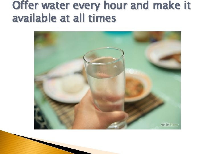 Offer water every hour and make it available at all times