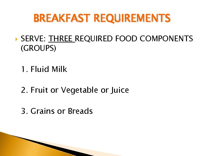 BREAKFAST REQUIREMENTS SERVE: THREE REQUIRED FOOD COMPONENTS (GROUPS) 1. Fluid Milk 2. Fruit or