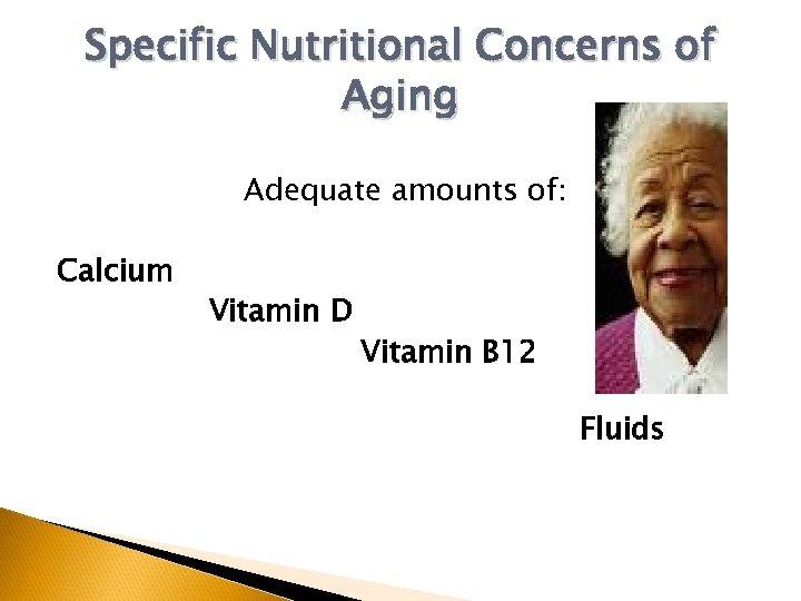 Specific Nutritional Concerns of Aging Adequate amounts of: Calcium Vitamin D Vitamin B 12