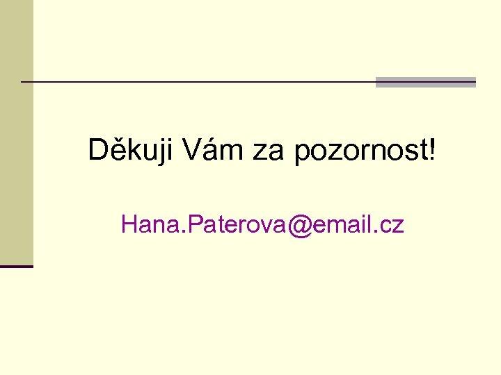 Děkuji Vám za pozornost! Hana. Paterova@email. cz