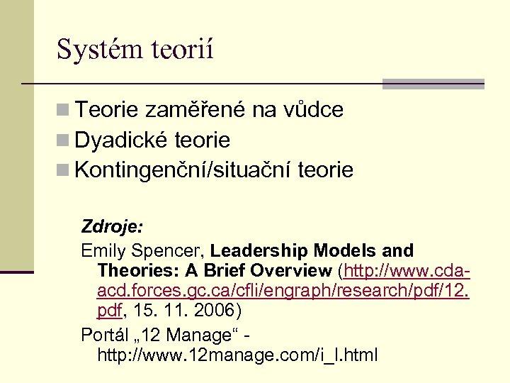 Systém teorií n Teorie zaměřené na vůdce n Dyadické teorie n Kontingenční/situační teorie Zdroje: