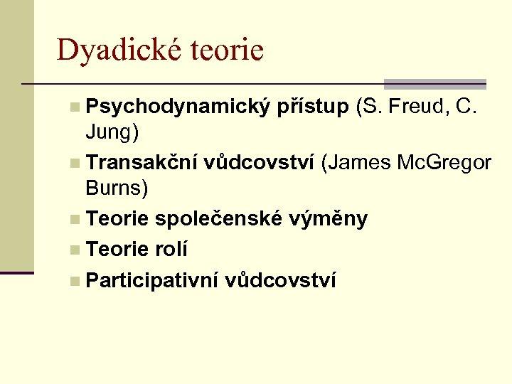 Dyadické teorie n Psychodynamický přístup (S. Freud, C. Jung) n Transakční vůdcovství (James Mc.
