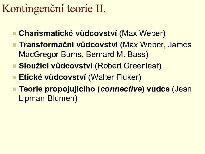 Kontingenční teorie II. Charismatické vůdcovství (Max Weber) n Transformační vůdcovství (Max Weber, James Mac.