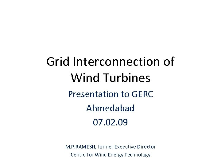 Grid Interconnection of Wind Turbines Presentation to GERC Ahmedabad 07. 02. 09 M. P.