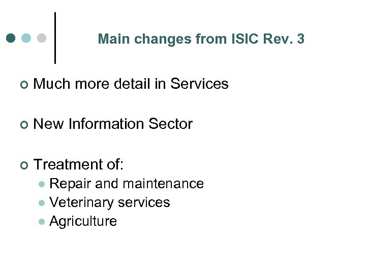 Main changes from ISIC Rev. 3 ¢ Much more detail in Services ¢ New