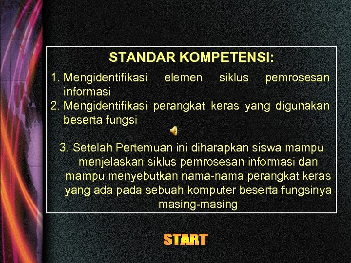 STANDAR KOMPETENSI: 1. Mengidentifikasi elemen siklus pemrosesan informasi 2. Mengidentifikasi perangkat keras yang digunakan