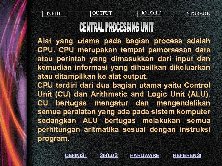 OUTPUT INPUT IO PORT STORAGE Alat yang utama pada bagian process adalah CPU merupakan