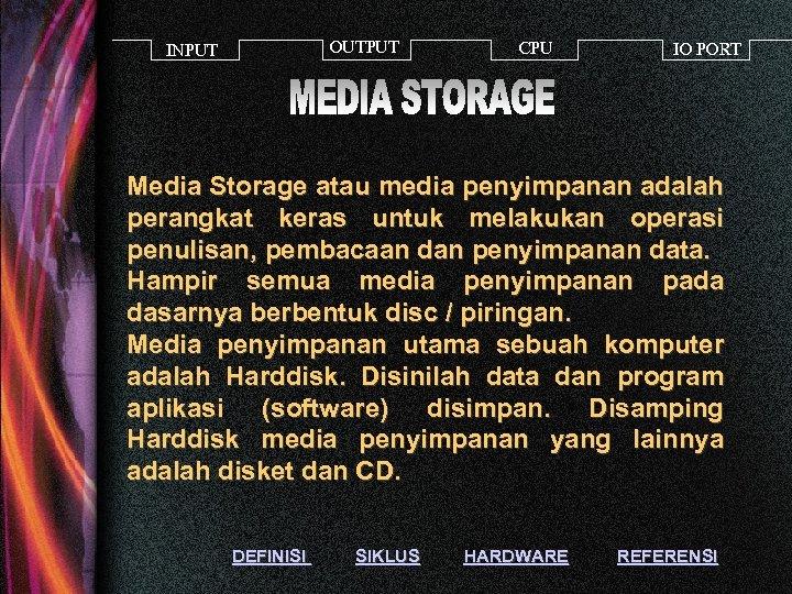OUTPUT INPUT CPU IO PORT Media Storage atau media penyimpanan adalah perangkat keras untuk