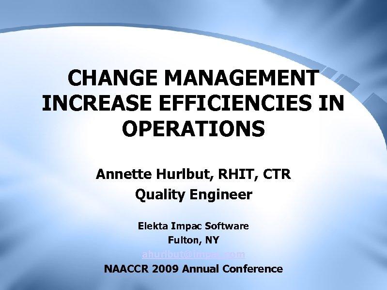 CHANGE MANAGEMENT INCREASE EFFICIENCIES IN OPERATIONS Annette Hurlbut, RHIT, CTR Quality Engineer Elekta Impac