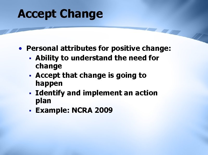 Accept Change • Personal attributes for positive change: § Ability to understand the need