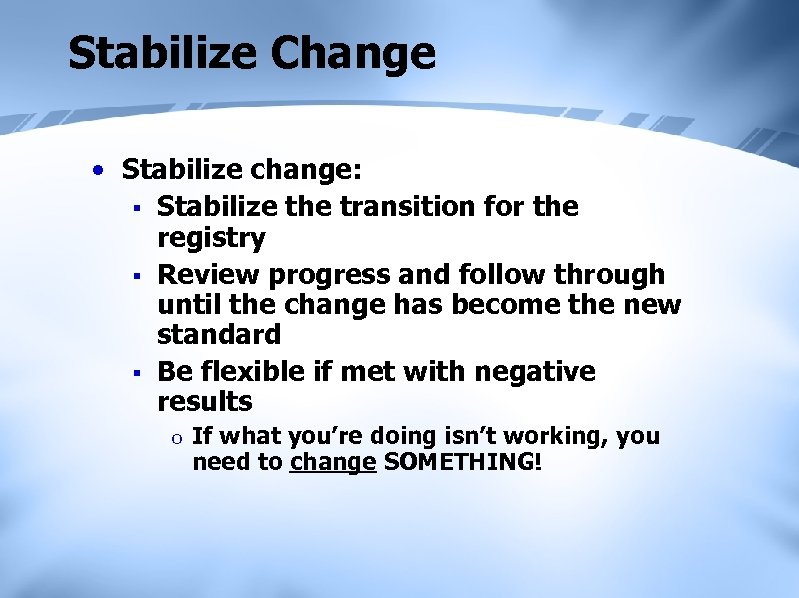 Stabilize Change • Stabilize change: § Stabilize the transition for the registry § Review