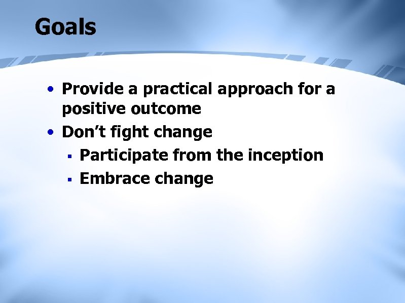 Goals • Provide a practical approach for a positive outcome • Don't fight change