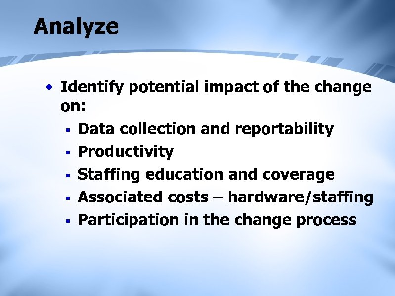 Analyze • Identify potential impact of the change on: § Data collection and reportability