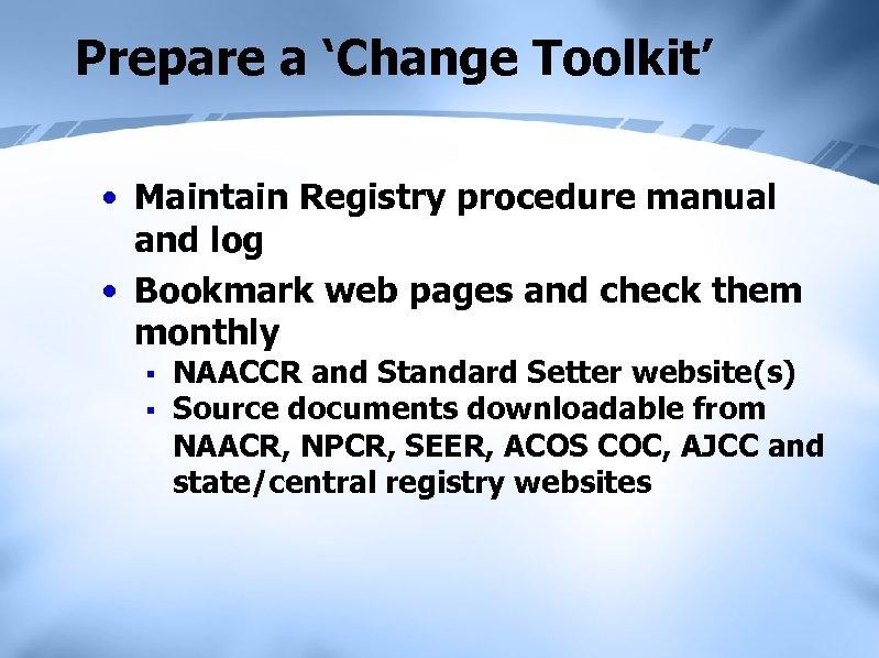 Prepare a 'Change Toolkit' • Maintain Registry procedure manual and log • Bookmark web