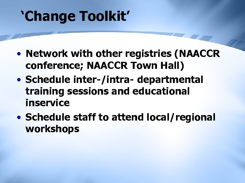 'Change Toolkit' • Network with other registries (NAACCR conference; NAACCR Town Hall) • Schedule