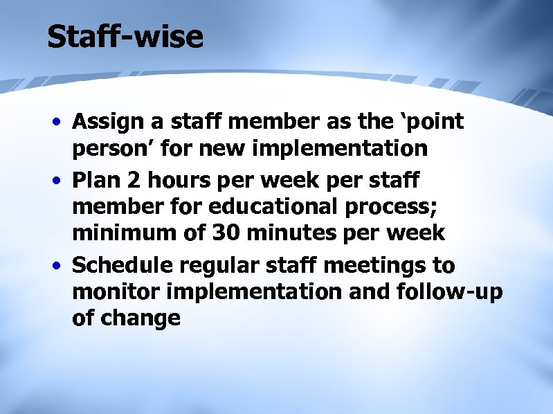 Staff-wise • Assign a staff member as the 'point person' for new implementation •