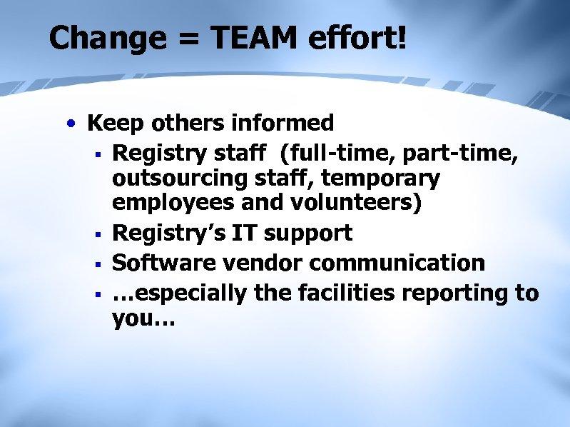Change = TEAM effort! • Keep others informed § Registry staff (full-time, part-time, outsourcing