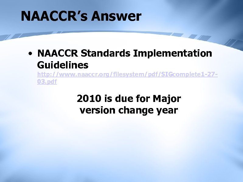 NAACCR's Answer • NAACCR Standards Implementation Guidelines http: //www. naaccr. org/filesystem/pdf/SIGcomplete 1 -2703. pdf