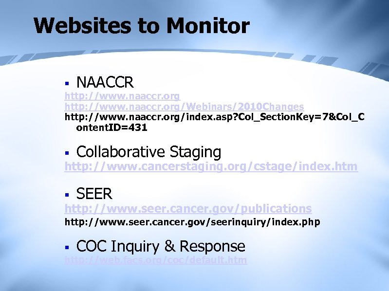 Websites to Monitor § NAACCR http: //www. naaccr. org/Webinars/2010 Changes http: //www. naaccr. org/index.