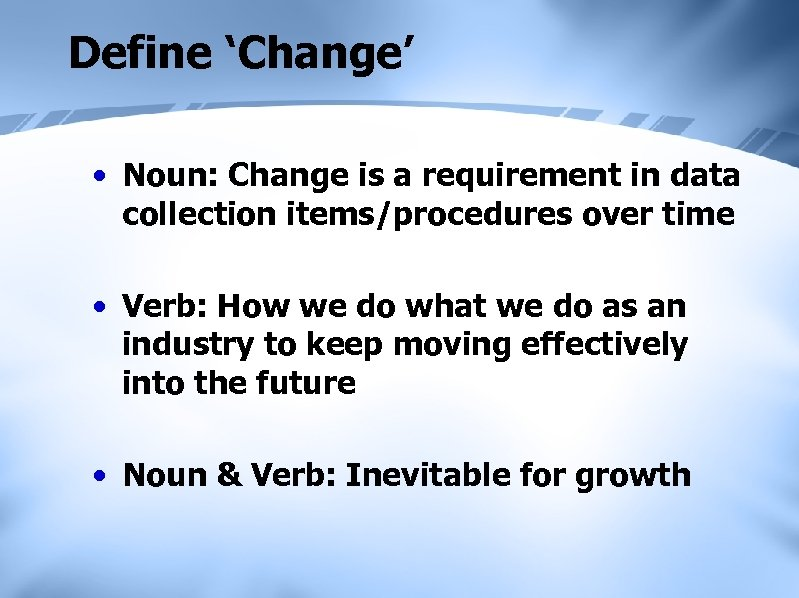 Define 'Change' • Noun: Change is a requirement in data collection items/procedures over time