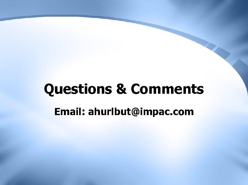 Questions & Comments Email: ahurlbut@impac. com