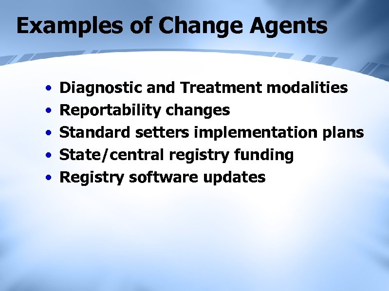 Examples of Change Agents • • • Diagnostic and Treatment modalities Reportability changes Standard