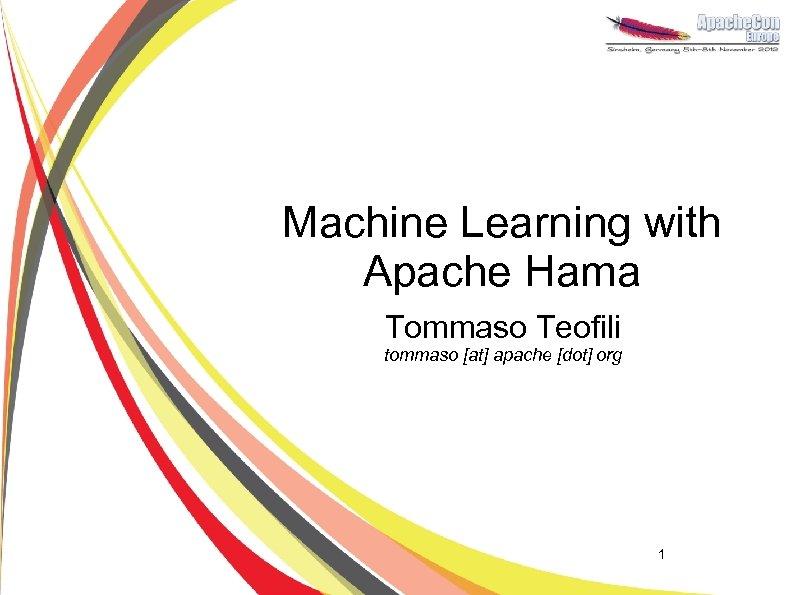 Machine Learning with Apache Hama Tommaso Teofili tommaso [at] apache [dot] org 1